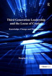 Third Generation Leadership and the Locus of Control - Knowledge, Change and Neuroscience ebook by Douglas G. Long