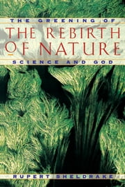 The Rebirth of Nature - The Greening of Science and God ebook by Rupert Sheldrake