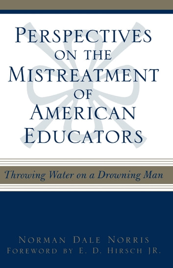 Perspectives on the Mistreatment of American Educators - Throwing Water on a Drowning Man ebook by Norman Dale Norris