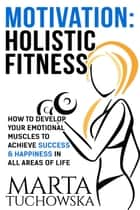 Motivation: Holistic Fitness: How to Develop Your Emotional Muscles to Achieve Success & Happiness in All Areas of Life - Motivation, Motivational Books, #1 ebook by Marta Tuchowska