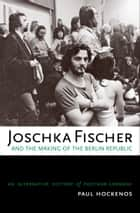 Joschka Fischer and the Making of the Berlin Republic ebook by Paul Hockenos