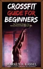 CrossFit Guide for Beginners: The Training Manual for Developing Extreme Athleticism (Exercises, Nutrition & WODs included) ebook by Markus A. Kassel