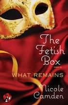 The Fetish Box, Part Three - What Remains ebook by Nicole Camden