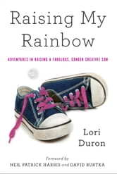 Raising My Rainbow - Adventures in Raising a Fabulous, Gender Creative Son ebook by Lori Duron