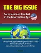 The Big Issue: Command and Combat in the Information Age - Future Conflicts, Digitized Military Command and Control, Commander as Expert, 3D Vision, Manned Reconnaissance, Asymmetric Warfare ebook by Progressive Management