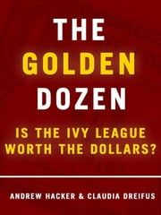 The Golden Dozen: Is the Ivy League Worth the Dollars? - Is the Ivy League Worth the Dollars? ebook by Andrew Hacker,Claudia Dreifus
