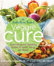 Nutrition Twins' Veggie Cure - Expert Advice And Tantalizing Recipes For Health, Energy, And Beauty ebook by Tammy Shames,Lyssie Lakatos