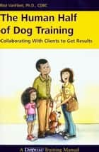 THE HUMAN HALF OF DOG TRAINING - COLLABORATING WITH CLIENTS TO GET RESULTS ebook by Risë VanFleet