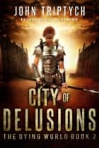 City of Delusions - The Dying World, #2 ebook by John Triptych
