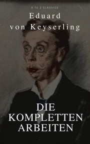 Keyserling, Eduard von: Die Kompletten Arbeinten (Beste Navigation, aktive TOC)(A to Z Classics) eBook by Eduard von Keyserling
