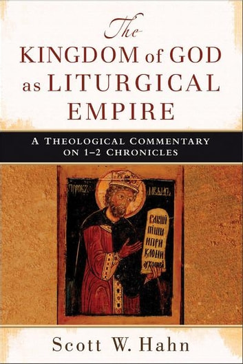 Kingdom of God as Liturgical Empire, The - A Theological Commentary on 1-2 Chronicles ebook by Scott W. Hahn