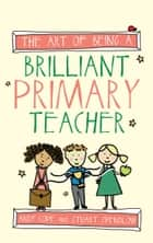 The Art of Being a Brilliant Primary Teacher ebook by Andy Cope, Stuart Spendlow