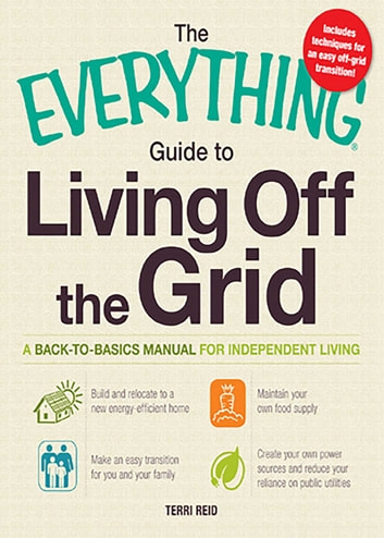 The Everything Guide to Living Off the Grid - A back-to-basics manual for independent living ebook by Terri Reid