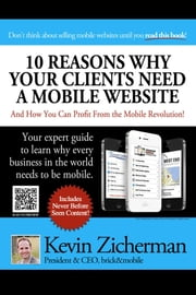 10 Reasons Why Your Clients Need A Mobile Website - And How You Can Profit From the Mobile Revolution! ebook by Kevin Zicherman