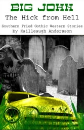 Big John: The Hick from Hell - Southern Fried Gothic Western Horror Stories ebook by Kailleaugh Andersson