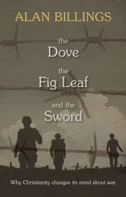 The Dove, the Fig-Leaf and the Sword - Why Christianity changes its mind about war ebook by Alan Billings