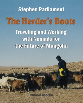 The Herder's Boots - Traveling and Working with Nomads for the Future of Mongolia ebook by Stephen Parliament