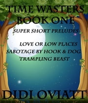 TIME WASTERS Book One Super Short Preludes Love or Low Places Sabotage by Hook & Dog Trampling Beast ebook by Didi Oviatt