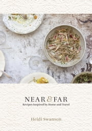 Near & Far - Recipes Inspired by Home and Travel [A Cookbook] eBook by Heidi Swanson
