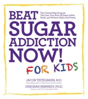 Beat Sugar Addiction Now! for Kids - The Cutting-Edge Program That Gets Kids Off Sugar Safely, Easily, and Without Fights and Drama ebook by Jacob Teitelbaum, M.D.,Deborah Kennedy, Ph.D.
