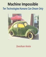 Machine Impossible: Ten Technologies Humans Can Dream Only ebook by Zeeshan Amin