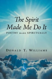 The Spirit Made Me Do It - Poetry Made Spiritually ebook by Donald T. Williams