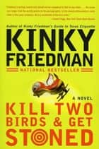 Kill Two Birds & Get Stoned - A Novel ebook by Kinky Friedman