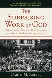 The Surprising Work of God - Harold John Ockenga, Billy Graham, and the Rebirth of Evangelicalism ebook by Garth M. Rosell