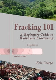 Fracking 101 - A Beginner's Guide to Hydraulic Fracturing ebook by Eric George