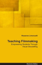 Teaching Filmmaking Empowering Students Through Visual Storytelling ebook by Rosanne Limoncelli