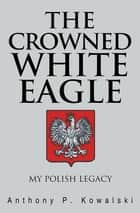 The Crowned White Eagle - My Polish Legacy ebook by Anthony P. Kowalski