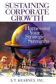 Sustaining Corporate Growth: Harnessing Your Strategic Strengths ebook by Kearney Inc., A.T.