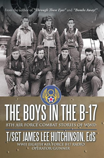 The Boys in the B-17 - 8Th Air Force Combat Stories of Wwii ebook by T/Sgt. James Lee Hutchinson Ed.S.