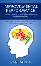 Improve Mental Performance: 7 Top Tips & Tools To Stop Overworking Your Brain Now ebook by Jason Scotts