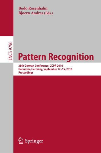 Pattern Recognition - 38th German Conference, GCPR 2016, Hannover, Germany, September 12-15, 2016, Proceedings ebook by