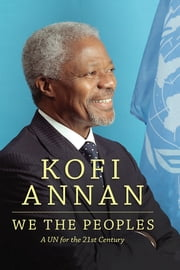 We the Peoples - A UN for the Twenty-First Century ebook by Kofi A. Annan