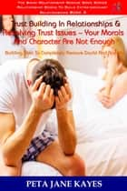 Trust Building In Relationships & Resolving Trust Issues: Your Morals And Character Are Not Enough Building Trust To Completely Remove Doubt And Anxiety -The Bikini Relationship Rescue Series Book 3 ebook by Peta Jane Kayes