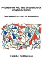 Philosophy and the Evolution of Consciousness - Owen Barfield's Saving the Appearances ebook by Daniel J. Smitherman