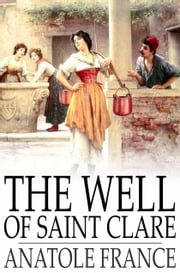 The Well of Saint Clare - Le Puits de Sainte Claire ebook by Anatole France,Alfred Allinson