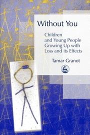 Without You – Children and Young People Growing Up with Loss and its Effects ebook by Tamar Granot