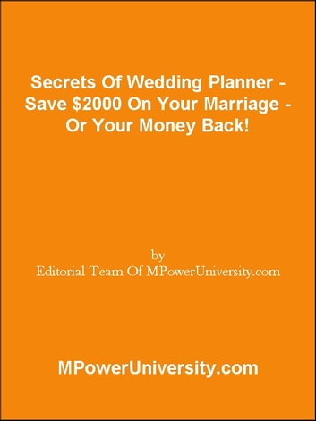 Secrets Of Wedding Planner - Save $2000 On Your Marriage - Or Your Money Back! ebook by Editorial Team Of MPowerUniversity.com