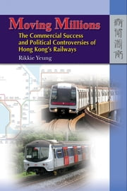 Moving Millions - The Commercial Success and Political Controversies of Hong Kong's Railway ebook by Rikkie Yeung