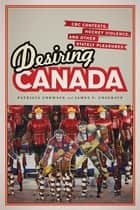 Desiring Canada - CBC Contests, Hockey Violence and Other Stately Pleasures ebook by Patricia Cormack, James  Cosgrave