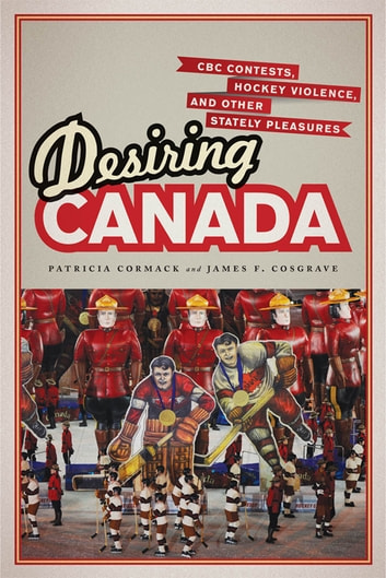 Desiring Canada - CBC Contests, Hockey Violence and Other Stately Pleasures ebook by Patricia Cormack,James  Cosgrave