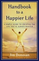 Handbook to a Happier Life - A Simple Guide to Creating the Life You've Always Wanted ebook by Jim Donovan