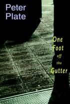One Foot Off the Gutter - A Novel ebook by Peter Plate