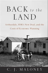 Back to the Land - Arthurdale, FDR's New Deal, and the Costs of Economic Planning ebook by C. J Maloney