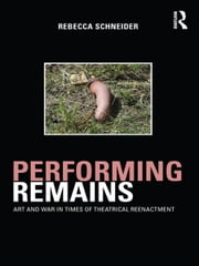 Performing Remains - Art and War in Times of Theatrical Reenactment ebook by Rebecca Schneider