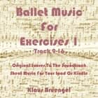Ballet Music For Exercises 1, Track 9-16 - Original Scores to the Soundtrack Sheet Music for Your Ipad or Kindle ebook by Klaus Bruengel, Klaus Bruengel