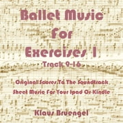 Ballet Music For Exercises 1, Track 9-16 - Original Scores to the Soundtrack Sheet Music for Your Ipad or Kindle ebook by Klaus Bruengel,Klaus Bruengel